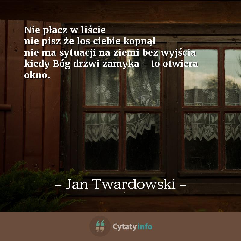 Nie płacz w liście<br /> nie pisz że los ciebie kopnął<br /> nie ma sytuacji na ziemi bez wyjścia<br /> kiedy Bóg drzwi zamyka - to otwiera okno.
