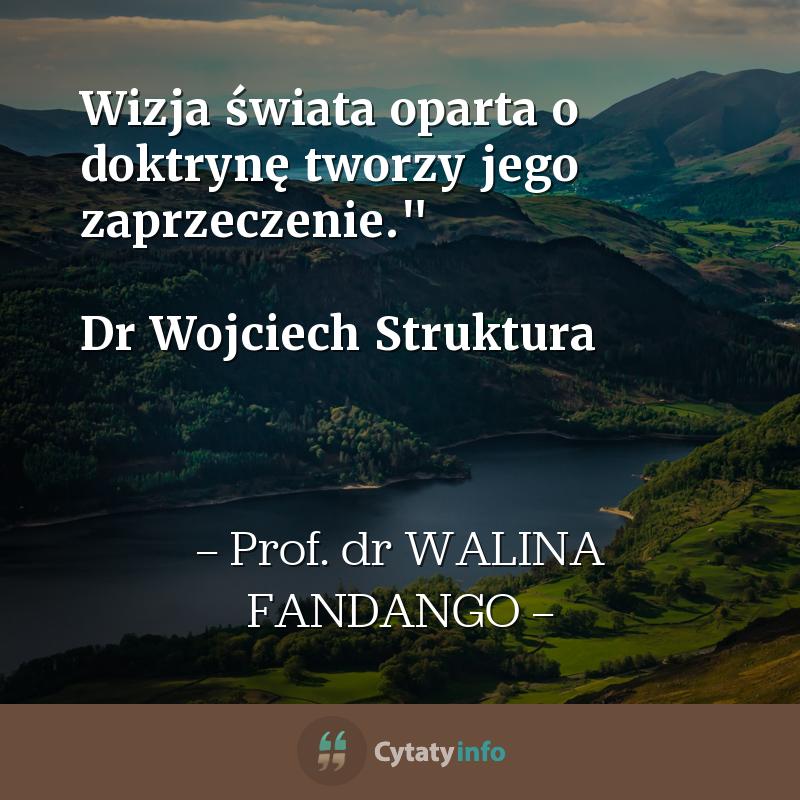 """Wizja świata oparta o doktrynę tworzy jego zaprzeczenie.""""   Dr Wojciech Struktura"""