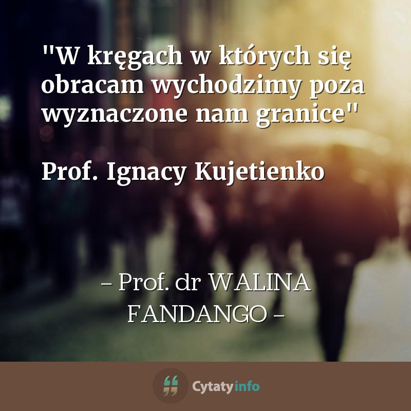 """""""W kręgach w których się obracam wychodzimy poza wyznaczone nam granice""""  Prof. Ignacy Kujetienko"""