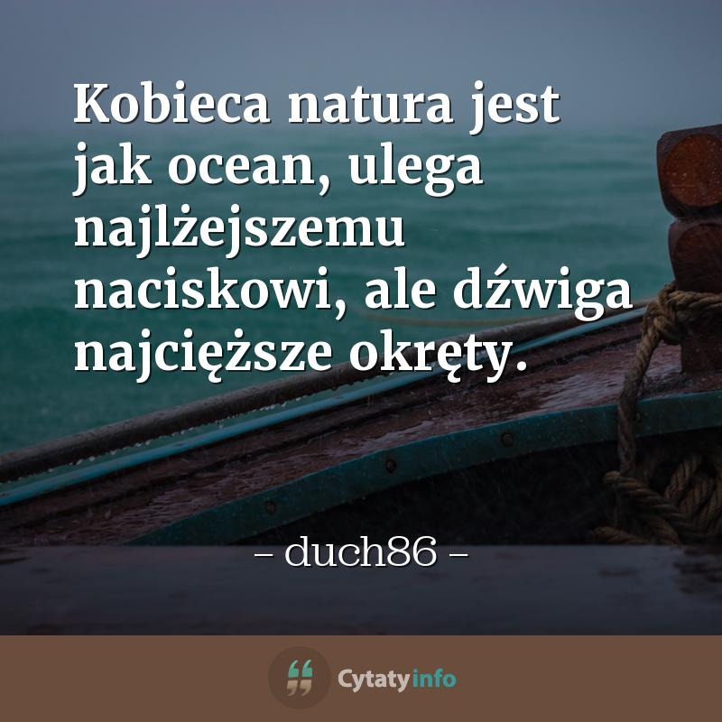 Kobieca natura jest jak ocean, ulega najlżejszemu naciskowi, ale dźwiga najcięższe okręty.