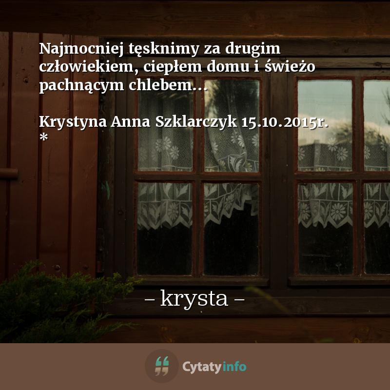 <em> Najmocniej tęsknimy za drugim człowiekiem, ciepłem domu i świeżo pachnącym chlebem... </em>  Krystyna Anna Szklarczyk <em>15.10.2015r.</em> *