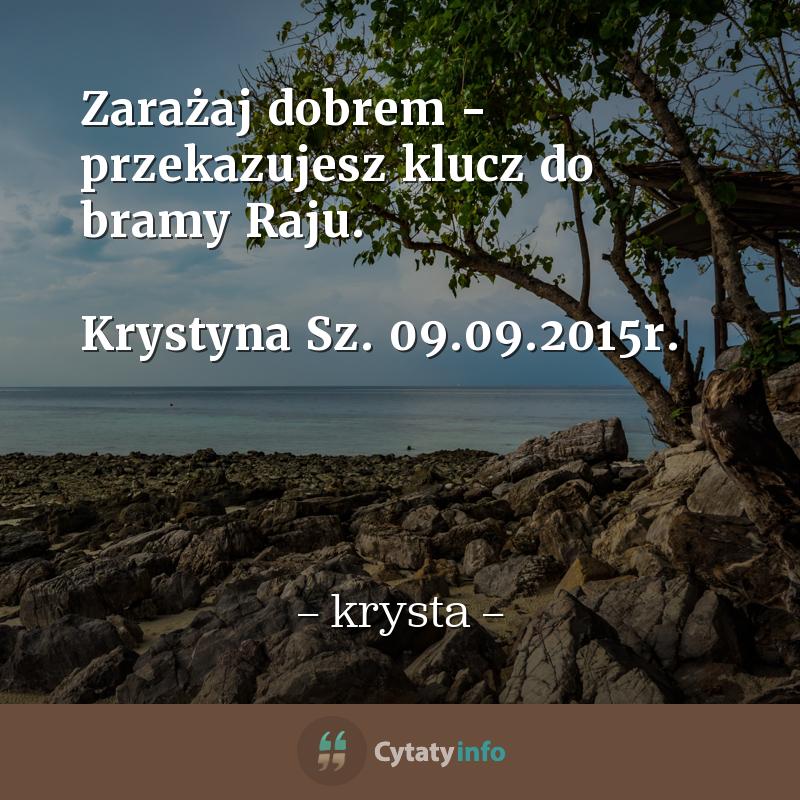 <em>Zarażaj dobrem - przekazujesz klucz do bramy Raju.</em>  Krystyna Sz. <em>09.09.2015r.</em>