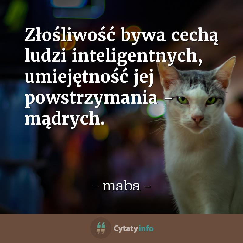 Złośliwość bywa cechą ludzi inteligentnych, umiejętność jej powstrzymania - mądrych.