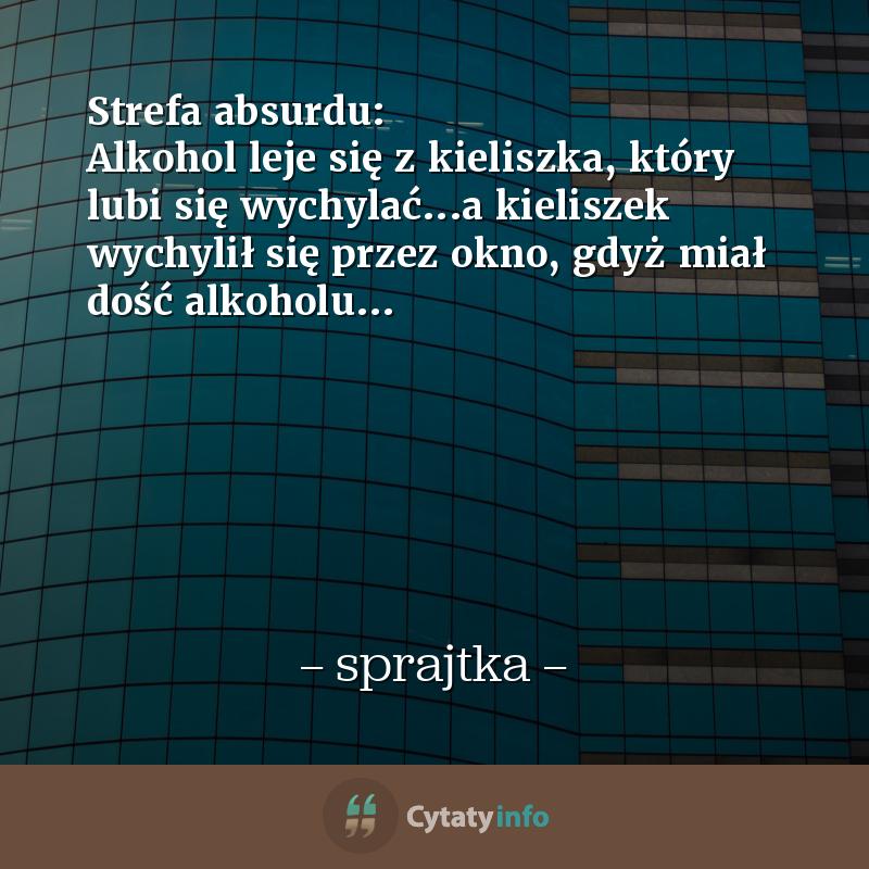 Strefa absurdu: Alkohol leje się z kieliszka, który lubi się wychylać...a kieliszek wychylił się przez okno, gdyż miał dość alkoholu...