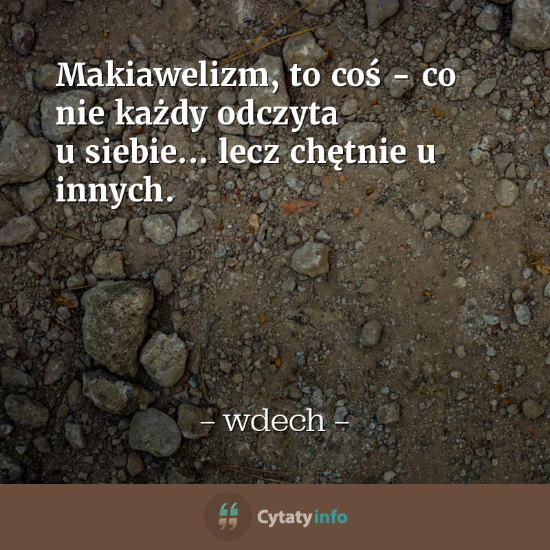 <em>Makiawelizm, to coś - co nie każdy odczyta  u siebie... lecz chętnie u innych. </em>