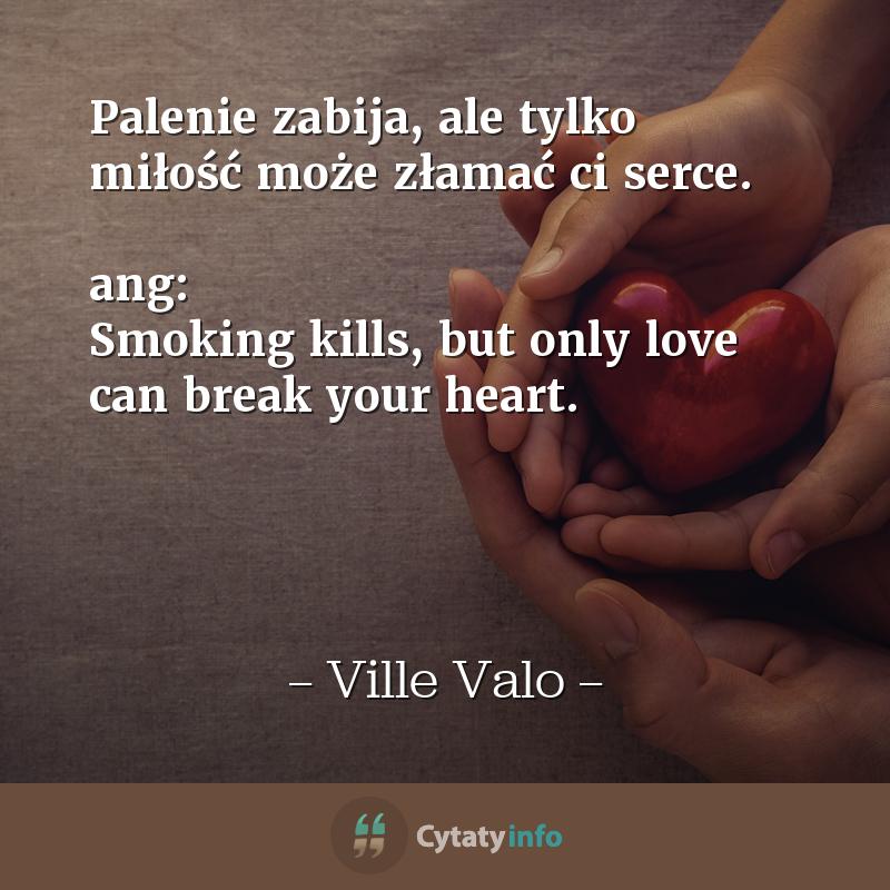 Palenie zabija, ale tylko miłość może złamać ci serce.  ang: Smoking kills, but only love can break your heart.
